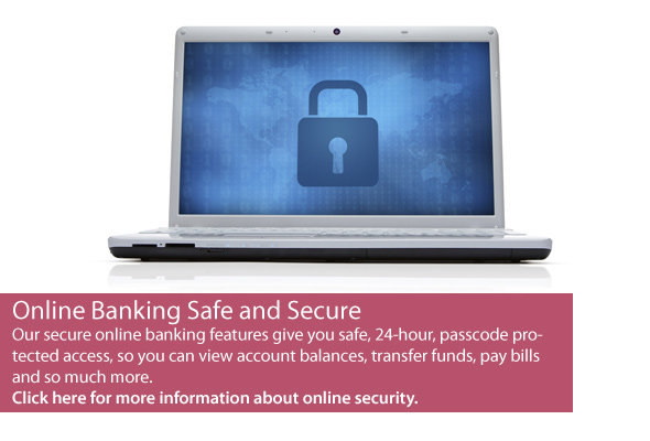 Online Banking Safe and Secure. Click here for more information about online security.